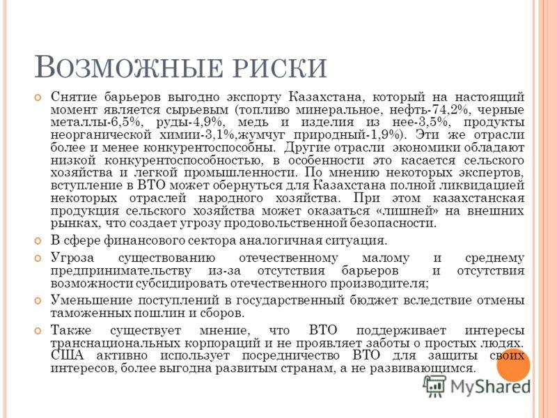 В ОЗМОЖНЫЕ РИСКИ Снятие барьеров выгодно экспорту Казахстана, который на настоящий момент является сырьевым (топливо минеральное, нефть-74,2%, черные металлы-6,5%, руды-4,9%, медь и изделия из нее-3,5%, продукты неорганической химии-3,1%,жумчуг приро