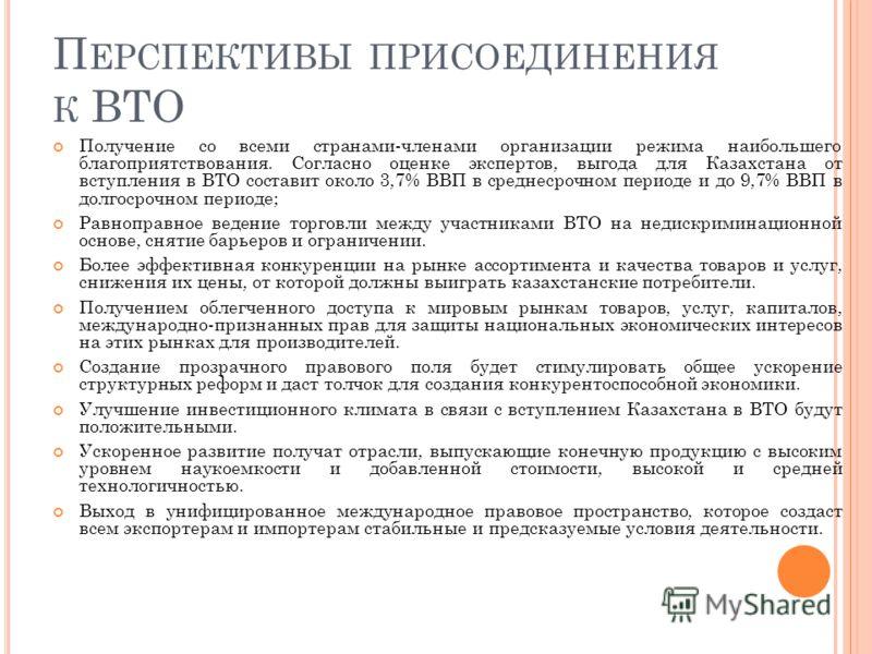 П ЕРСПЕКТИВЫ ПРИСОЕДИНЕНИЯ К ВТО Получение со всеми странами-членами организации режима наибольшего благоприятствования. Согласно оценке экспертов, выгода для Казахстана от вступления в ВТО составит около 3,7% ВВП в среднесрочном периоде и до 9,7% ВВ
