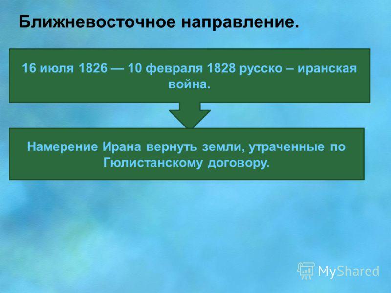 Ближневосточное направление. 16 июля 1826 10 февраля 1828 русско – иранская война. Намерение Ирана вернуть земли, утраченные по Гюлистанскому договору.