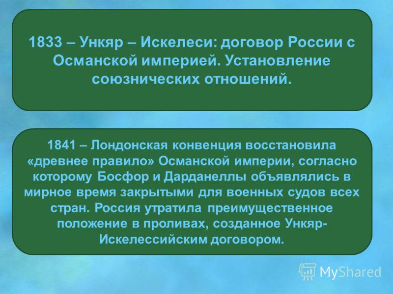 1833 – Ункяр – Искелеси: договор России с Османской империей. Установление союзнических отношений. 1841 – Лондонская конвенция восстановила «древнее правило» Османской империи, согласно которому Босфор и Дарданеллы объявлялись в мирное время закрытым