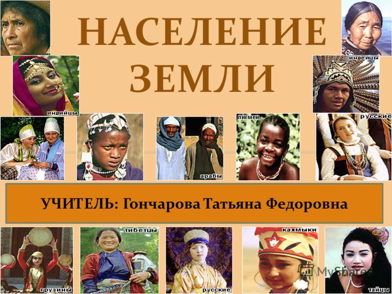 НАСЕЛЕНИЕ ЗЕМЛИ УЧИТЕЛЬ: Гончарова Татьяна Федоровна