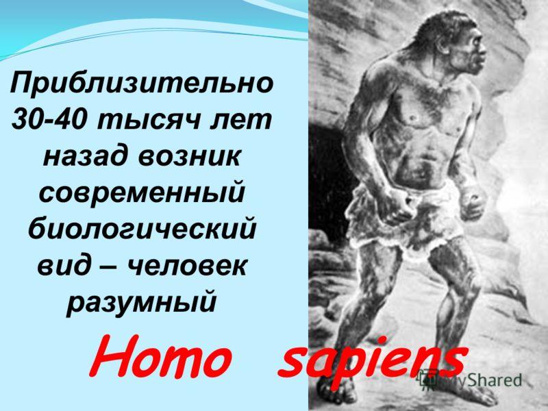 Приблизительно 30-40 тысяч лет назад возник современный биологический вид – человек разумный Homo sapiens