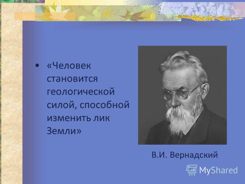 «Человек становится геологической силой, способной изменить лик Земли» В.И. Вернадский