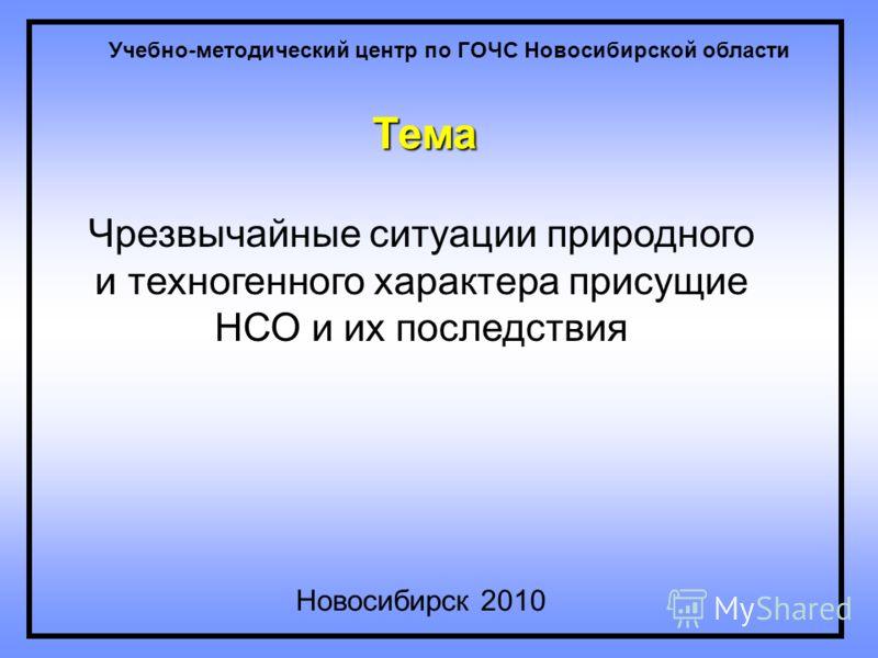 Тема Чрезвычайные ситуации природного и техногенного характера присущие НСО и их последствия Новосибирск 2010 Учебно-методический центр по ГОЧС Новосибирской области