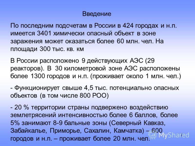 1 Введение По последним подсчетам в России в 424 городах и н.п. имеется 3401 химически опасный объект в зоне заражения может оказаться более 60 млн. чел. На площади 300 тыс. кв. км В России расположено 9 действующих АЭС (29 реакторов). В 30 километро