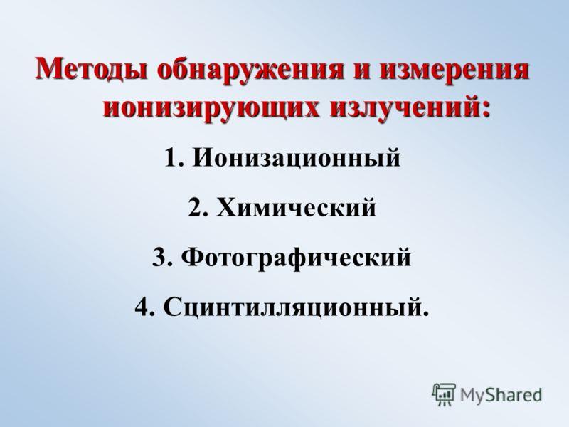 Методы обнаружения и измерения ионизирующих излучений: 1.Ионизационный 2.Химический 3.Фотографический 4.Сцинтилляционный.