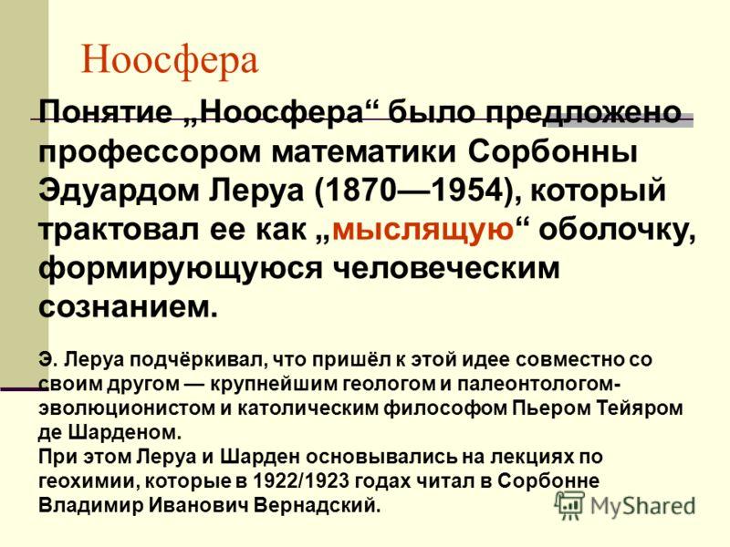 Понятие Ноосфера было предложено профессором математики Сорбонны Эдуардом Леруа (18701954), который трактовал ее как мыслящую оболочку, формирующуюся человеческим сознанием. Э. Леруа подчёркивал, что пришёл к этой идее совместно со своим другом крупн