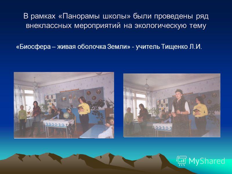 В рамках «Панорамы школы» были проведены ряд внеклассных мероприятий на экологическую тему «Биосфера – живая оболочка Земли» - учитель Тищенко Л.И.