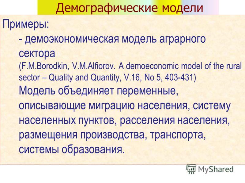 Демографические модели Примеры: - демоэкономическая модель аграрного сектора (F.M.Borodkin, V.M.Alfiorov. A demoeconomic model of the rural sector – Quality and Quantity, V.16, No 5, 403-431) Модель объединяет переменные, описывающие миграцию населен