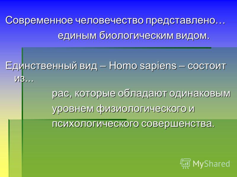 Современное человечество представлено… единым биологическим видом. единым биологическим видом. Единственный вид – Homo sapiens – состоит из... рас, которые обладают одинаковым рас, которые обладают одинаковым уровнем физиологического и уровнем физиол