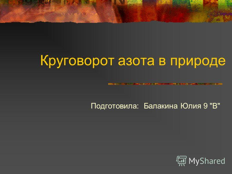 Круговорот азота в природе Подготовила: Балакина Юлия 9 В