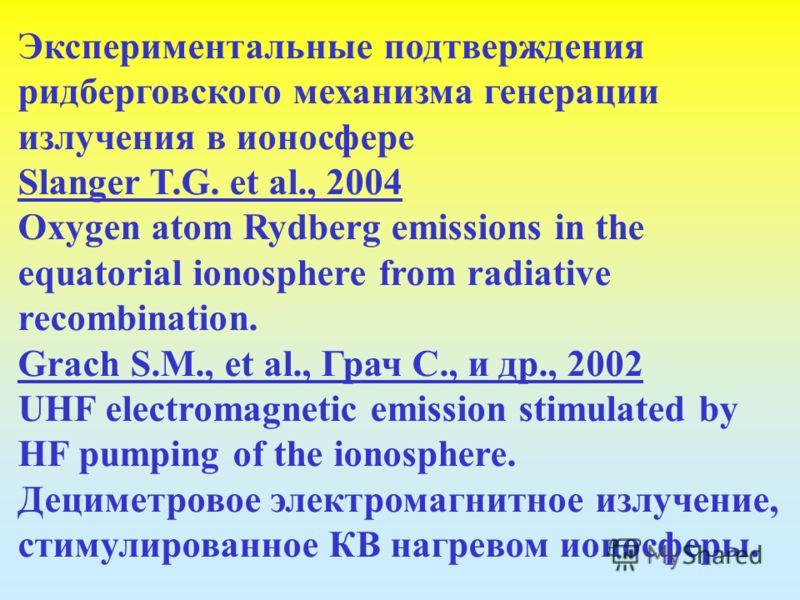 Экспериментальные подтверждения ридберговского механизма генерации излучения в ионосфере Slanger T.G. et al., 2004 Oxygen atom Rydberg emissions in the equatorial ionosphere from radiative recombination. Grach S.M., et al., Грач С., и др., 2002 UHF e