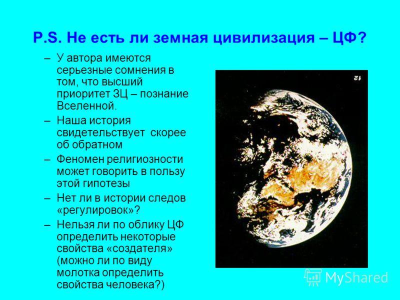 P.S. Не есть ли земная цивилизация – ЦФ? –У автора имеются серьезные сомнения в том, что высший приоритет ЗЦ – познание Вселенной. –Наша история свидетельствует скорее об обратном –Феномен религиозности может говорить в пользу этой гипотезы –Нет ли в