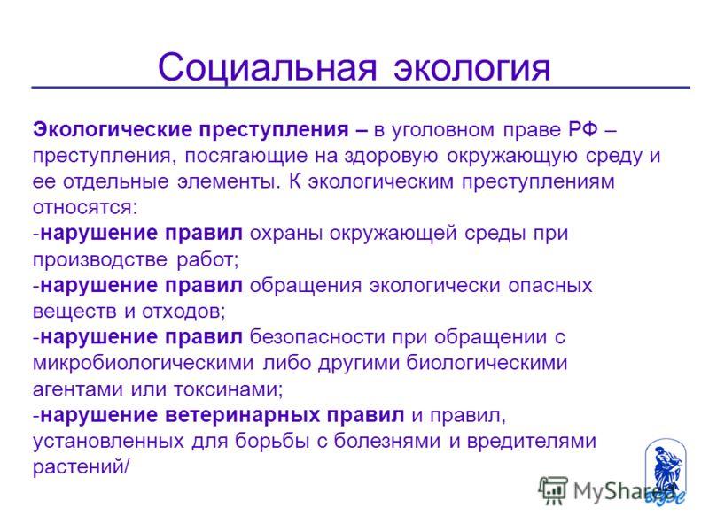 Социальная экология Экологические преступления – в уголовном праве РФ – преступления, посягающие на здоровую окружающую среду и ее отдельные элементы. К экологическим преступлениям относятся: -нарушение правил охраны окружающей среды при производстве