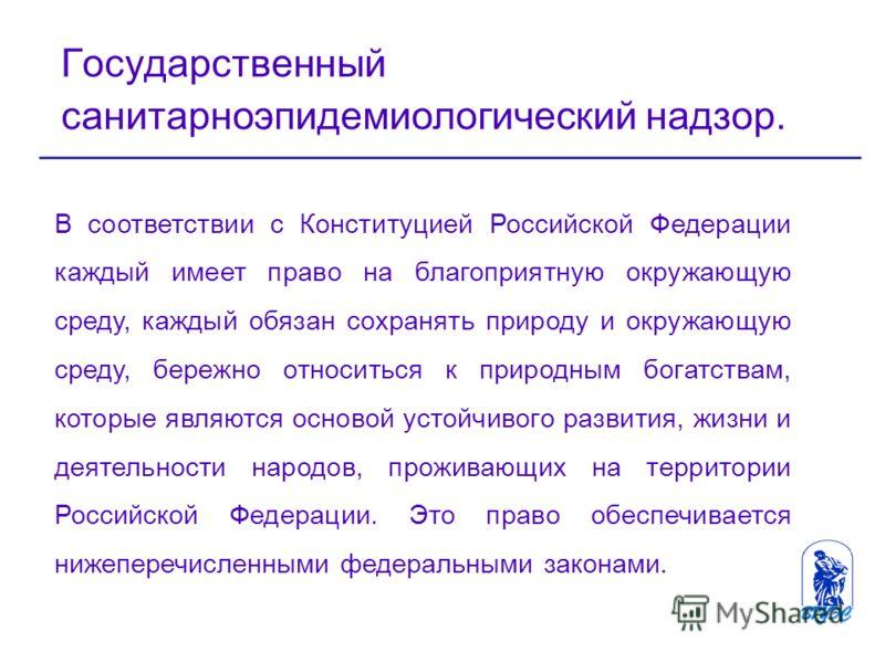 Государственный санитарноэпидемиологический надзор. В соответствии с Конституцией Российской Федерации каждый имеет право на благоприятную окружающую среду, каждый обязан сохранять природу и окружающую среду, бережно относиться к природным богатствам