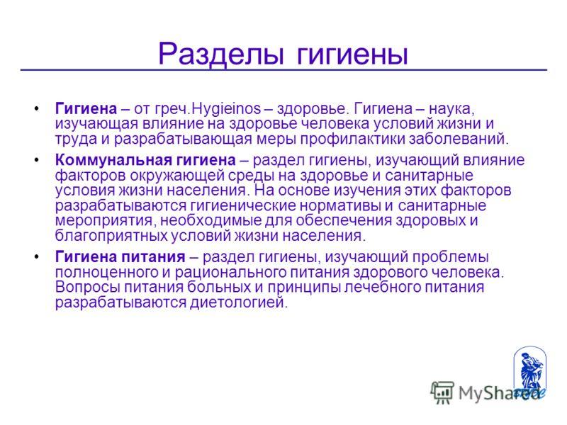 Разделы гигиены Гигиена – от греч.Hygieinos – здоровье. Гигиена – наука, изучающая влияние на здоровье человека условий жизни и труда и разрабатывающая меры профилактики заболеваний. Коммунальная гигиена – раздел гигиены, изучающий влияние факторов о