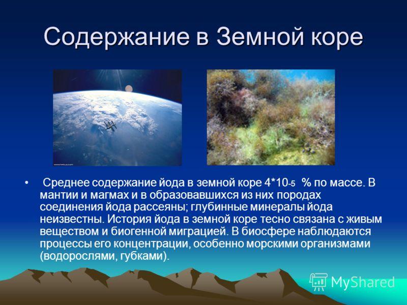 Содержание в Земной коре Среднее содержание йода в земной коре 4*10 -5 % по массе. В мантии и магмах и в образовавшихся из них породах соединения йода рассеяны; глубинные минералы йода неизвестны. История йода в земной коре тесно связана с живым вещ