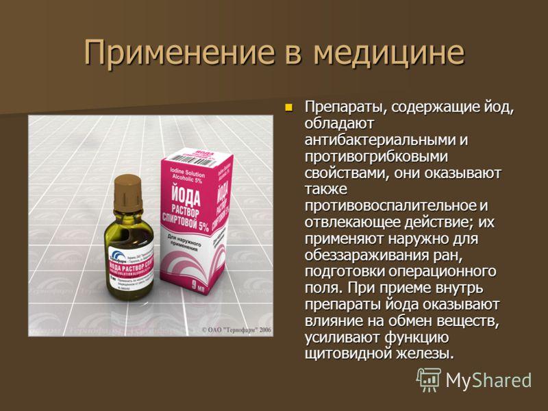 Применение в медицине Препараты, содержащие йод, обладают антибактериальными и противогрибковыми свойствами, они оказывают также противовоспалительное и отвлекающее действие; их применяют наружно для обеззараживания ран, подготовки операционного поля