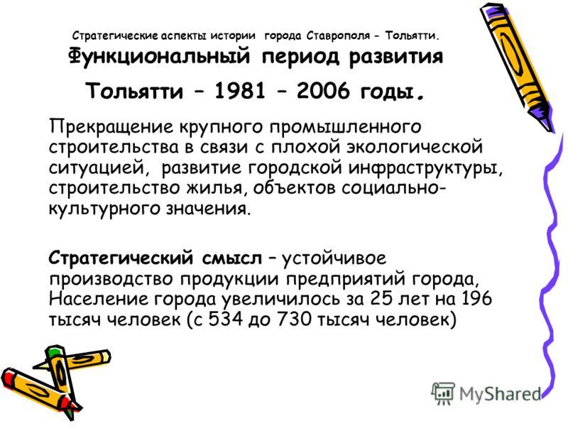 Стратегические аспекты истории города Ставрополя - Тольятти. Функциональный период развития Тольятти – 1981 – 2006 годы. Прекращение крупного промышленного строительства в связи с плохой экологической ситуацией, развитие городской инфраструктуры, стр