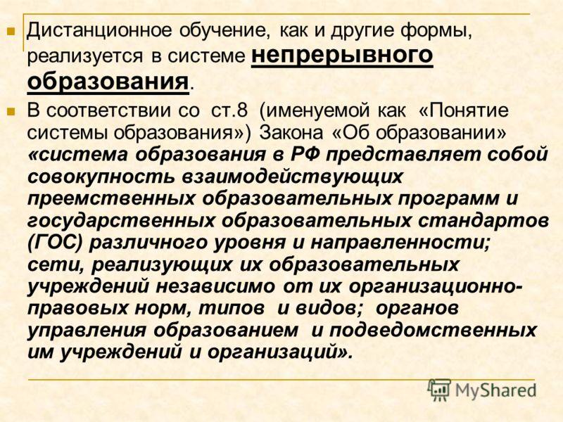 Дистанционное обучение, как и другие формы, реализуется в системе непрерывного образования. В соответствии со ст.8 (именуемой как «Понятие системы образования») Закона «Об образовании» «система образования в РФ представляет собой совокупность взаимод