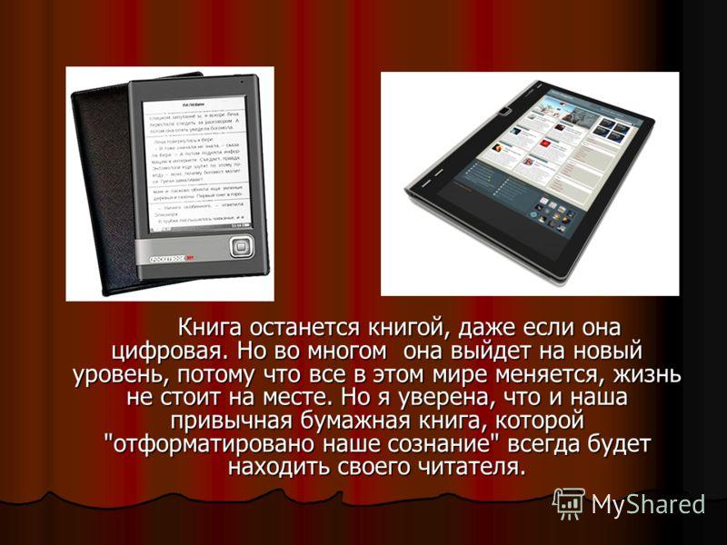 Книга останется книгой, даже если она цифровая. Но во многом она выйдет на новый уровень, потому что все в этом мире меняется, жизнь не стоит на месте. Но я уверена, что и наша привычная бумажная книга, которой
