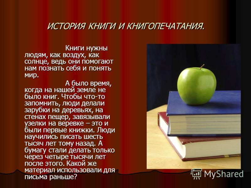 ИСТОРИЯ КНИГИ И КНИГОПЕЧАТАНИЯ. Книги нужны людям, как воздух, как солнце, ведь они помогают нам познать себя и понять мир. Книги нужны людям, как воздух, как солнце, ведь они помогают нам познать себя и понять мир. А было время, когда на нашей земле
