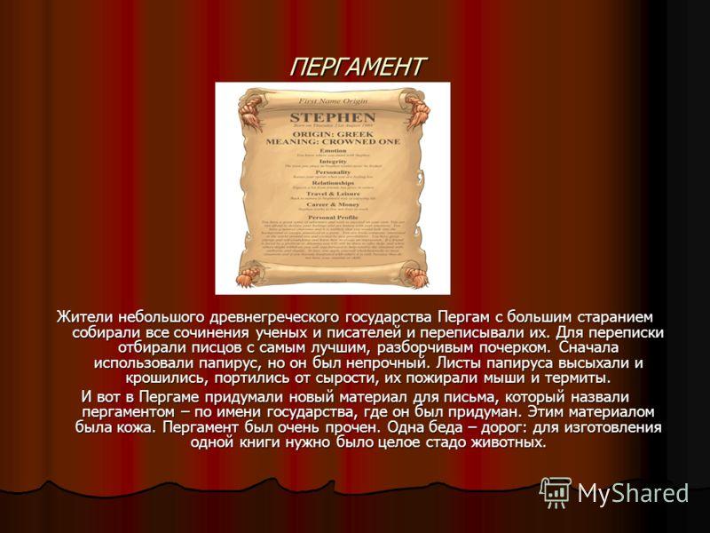 ПЕРГАМЕНТ Жители небольшого древнегреческого государства Пергам с большим старанием собирали все сочинения ученых и писателей и переписывали их. Для переписки отбирали писцов с самым лучшим, разборчивым почерком. Сначала использовали папирус, но он б