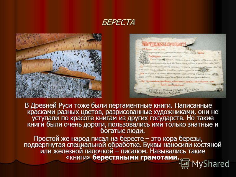 БЕРЕСТА В Древней Руси тоже были пергаментные книги. Написанные красками разных цветов, разрисованные художниками, они не уступали по красоте книгам из других государств. Но такие книги были очень дороги, пользовались ими только знатные и богатые люд