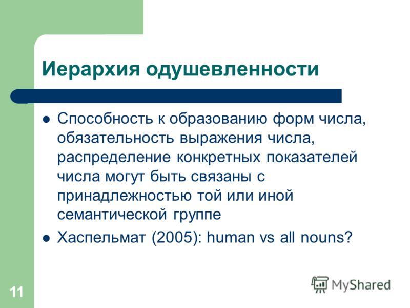 11 Иерархия одушевленности Способность к образованию форм числа, обязательность выражения числа, распределение конкретных показателей числа могут быть связаны с принадлежностью той или иной семантической группе Хаспельмат (2005): human vs all nouns?