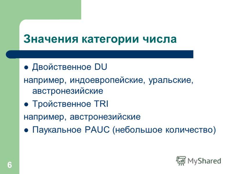 6 Значения категории числа Двойственное DU например, индоевропейские, уральские, австронезийские Тройственное TRI например, австронезийские Паукальное PAUC (небольшое количество)