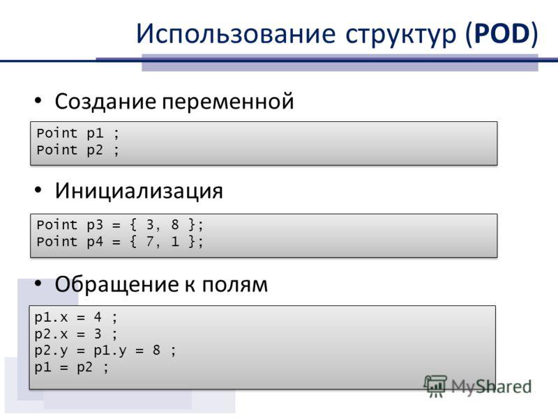 Использование структур (POD) Создание переменной Инициализация Обращение к полям Point p1 ; Point p2 ; Point p1 ; Point p2 ; p1.x = 4 ; p2.x = 3 ; p2.y = p1.y = 8 ; p1 = p2 ; p1.x = 4 ; p2.x = 3 ; p2.y = p1.y = 8 ; p1 = p2 ; Point p3 = { 3, 8 }; Poin