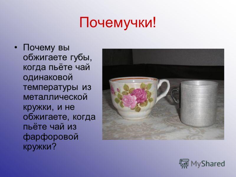Почемучки! Почему вы обжигаете губы, когда пьёте чай одинаковой температуры из металлической кружки, и не обжигаете, когда пьёте чай из фарфоровой кружки?