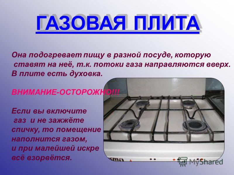 ГАЗОВАЯ ПЛИТА ГАЗОВАЯ ПЛИТА Она подогревает пищу в разной посуде, которую ставят на неё, т.к. потоки газа направляются вверх. В плите есть духовка. ВНИМАНИЕ-ОСТОРОЖНО!!! Если вы включите газ и не зажжёте спичку, то помещение наполнится газом, и при м