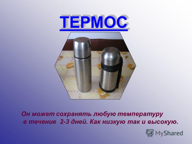 ТЕРМОС ТЕРМОС Он может сохранять любую температуру в течение 2-3 дней. Как низкую так и высокую.