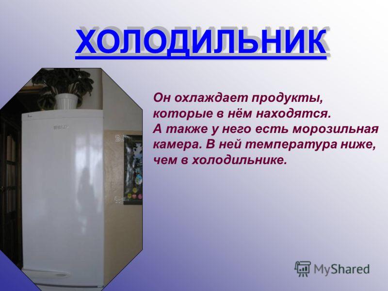 ХОЛОДИЛЬНИК ХОЛОДИЛЬНИК Он охлаждает продукты, которые в нём находятся. А также у него есть морозильная камера. В ней температура ниже, чем в холодильнике.