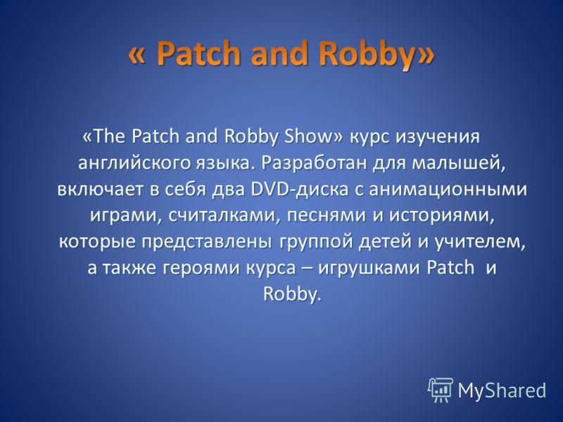 «The Patch and Robby Show» курс изучения английского языка. Разработан для малышей, включает в себя два DVD-диска с анимационными играми, считалками, песнями и историями, которые представлены группой детей и учителем, а также героями курса – игрушкам