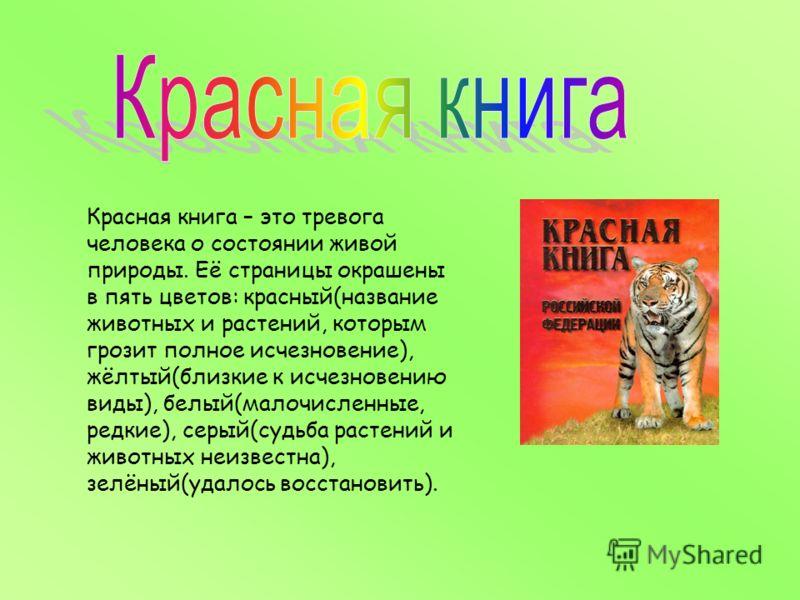 Красная книга – это тревога человека о состоянии живой природы. Её страницы окрашены в пять цветов: красный(название животных и растений, которым грозит полное исчезновение), жёлтый(близкие к исчезновению виды), белый(малочисленные, редкие), серый(су