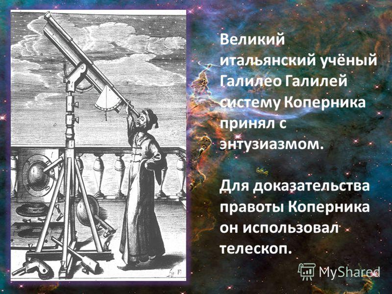 Великий итальянский учёный Галилео Галилей систему Коперника принял с энтузиазмом. Для доказательства правоты Коперника он использовал телескоп.