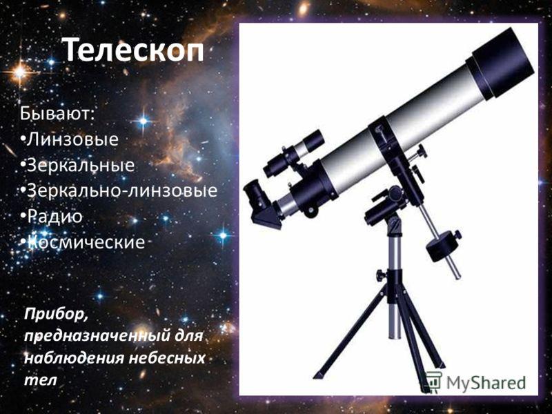 Телескоп Прибор, предназначенный для наблюдения небесных тел Бывают: Линзовые Зеркальные Зеркально-линзовые Радио Космические