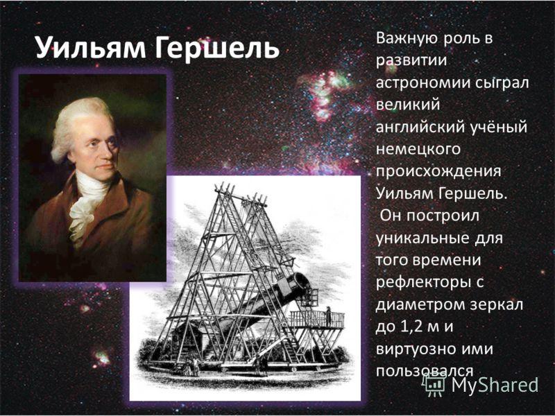 Уильям Гершель Важную роль в развитии астрономии сыграл великий английский учёный немецкого происхождения Уильям Гершель. Он построил уникальные для того времени рефлекторы с диаметром зеркал до 1,2 м и виртуозно ими пользовался