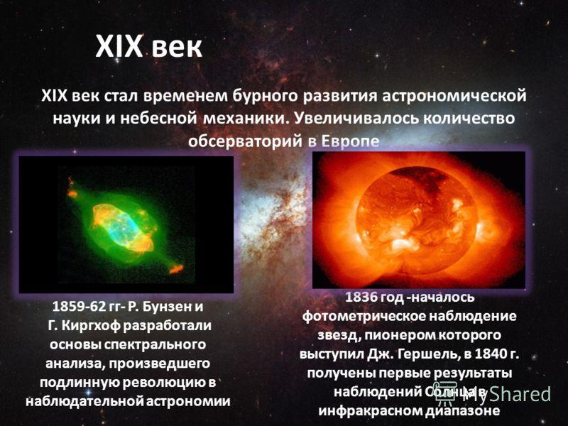XIX век XIX век стал временем бурного развития астрономической науки и небесной механики. Увеличивалось количество обсерваторий в Европе 1836 год -началось фотометрическое наблюдение звезд, пионером которого выступил Дж. Гершель, в 1840 г. получены п