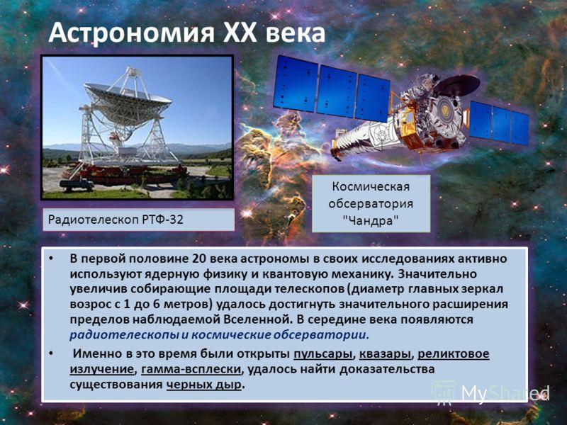 Радиотелескоп РТФ-32 В первой половине 20 века астрономы в своих исследованиях активно используют ядерную физику и квантовую механику. Значительно увеличив собирающие площади телескопов (диаметр главных зеркал возрос с 1 до 6 метров) удалось достигну