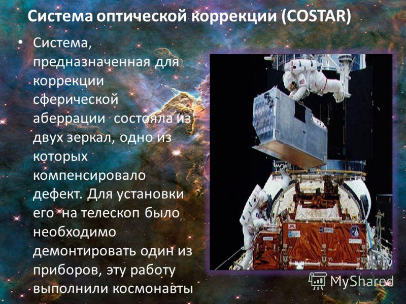 Система оптической коррекции (COSTAR) Система, предназначенная для коррекции сферической аберрации состояла из двух зеркал, одно из которых компенсировало дефект. Для установки его на телескоп было необходимо демонтировать один из приборов, эту работ