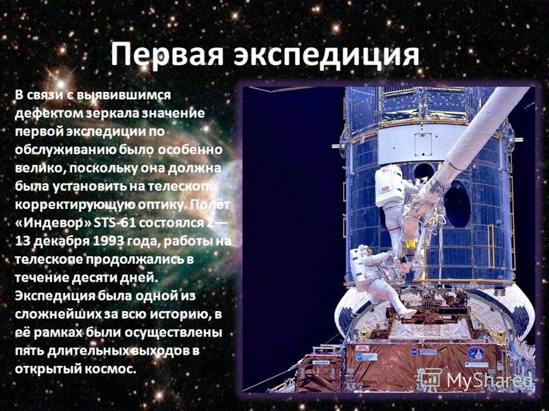 Первая экспедиция В связи с выявившимся дефектом зеркала значение первой экспедиции по обслуживанию было особенно велико, поскольку она должна была установить на телескопе корректирующую оптику. Полёт «Индевор» STS-61 состоялся 2 13 декабря 1993 года
