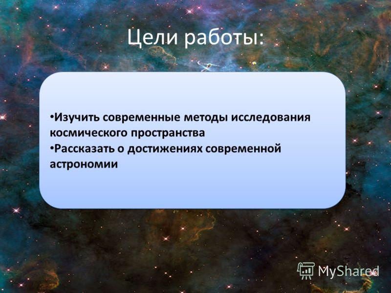 Цели работы: Изучить современные методы исследования космического пространства Рассказать о достижениях современной астрономии Изучить современные методы исследования космического пространства Рассказать о достижениях современной астрономии