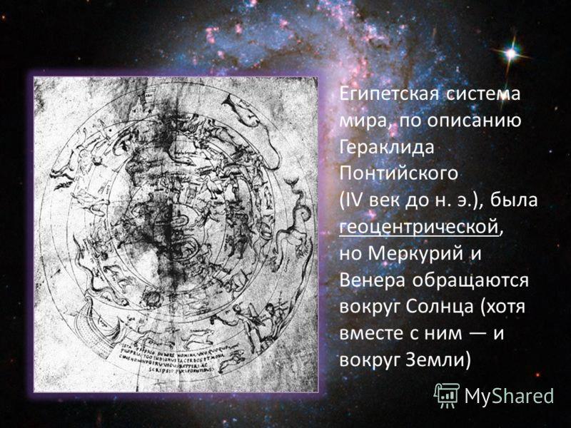 Египетская система мира, по описанию Гераклида Понтийского (IV век до н. э.), была геоцентрической, но Меркурий и Венера обращаются вокруг Солнца (хотя вместе с ним и вокруг Земли)