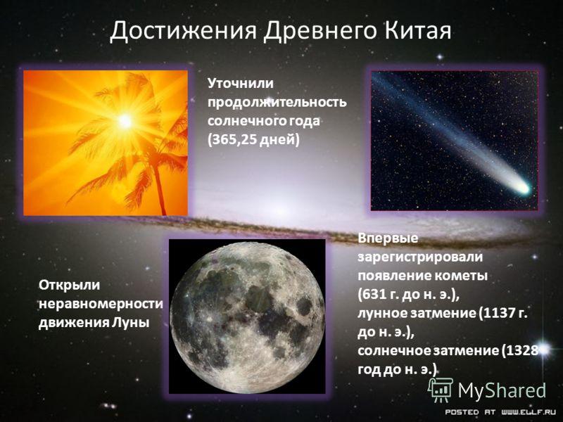 Уточнили продолжительность солнечного года (365,25 дней) Впервые зарегистрировали появление кометы (631 г. до н. э.), лунное затмение (1137 г. до н. э.), солнечное затмение (1328 год до н. э.) Открыли неравномерности движения Луны Достижения Древнего