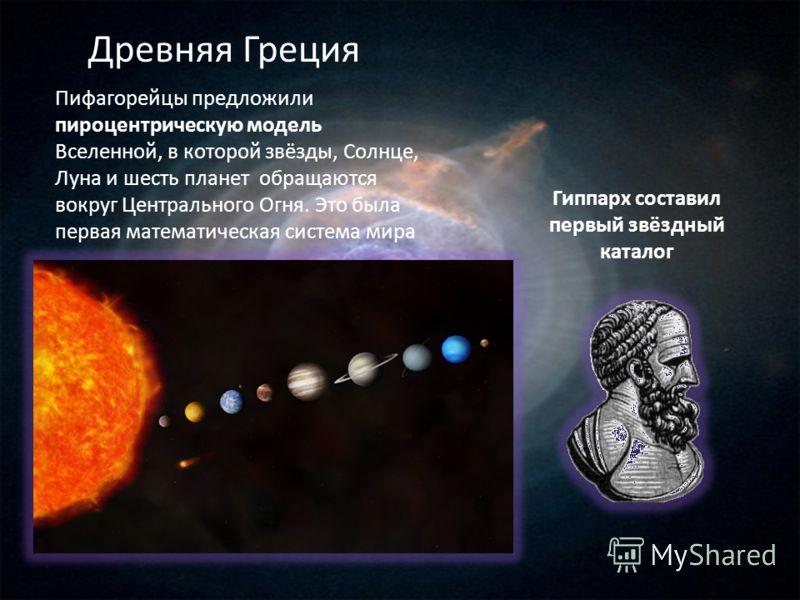 Пифагорейцы предложили пироцентрическую модель Вселенной, в которой звёзды, Солнце, Луна и шесть планет обращаются вокруг Центрального Огня. Это была первая математическая система мира Гиппарх составил первый звёздный каталог Древняя Греция