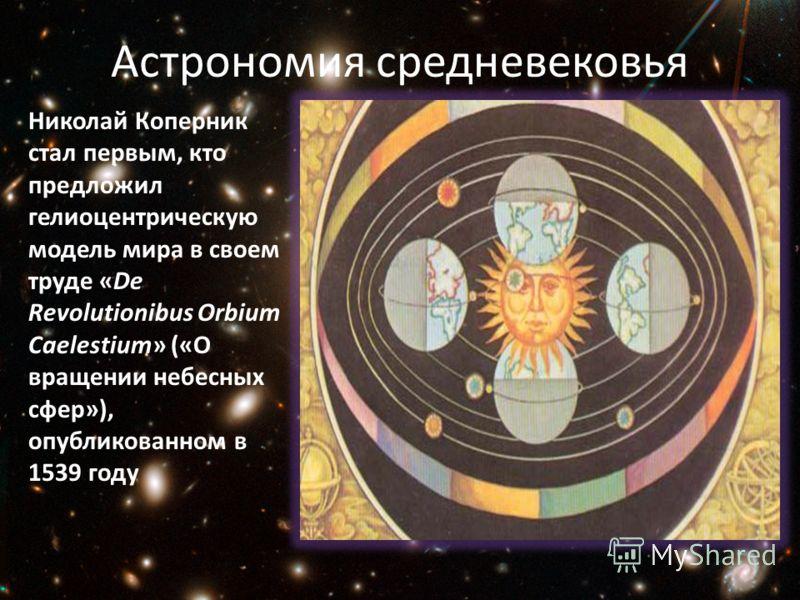 Астрономия средневековья Николай Коперник стал первым, кто предложил гелиоцентрическую модель мира в своем труде «De Revolutionibus Orbium Caelestium» («О вращении небесных сфер»), опубликованном в 1539 году