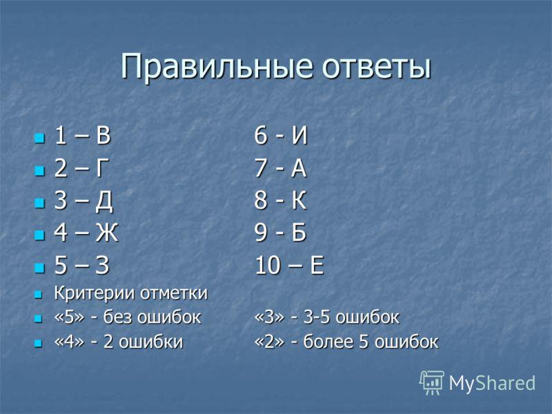 Правильные ответы 1 – В6 - И 1 – В6 - И 2 – Г7 - А 2 – Г7 - А 3 – Д8 - К 3 – Д8 - К 4 – Ж9 - Б 4 – Ж9 - Б 5 – З10 – Е 5 – З10 – Е Критерии отметки Критерии отметки «5» - без ошибок«3» - 3-5 ошибок «5» - без ошибок«3» - 3-5 ошибок «4» - 2 ошибки«2» -
